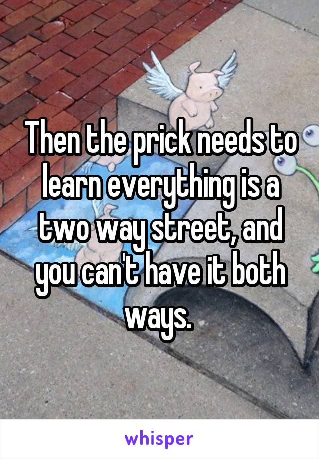 Then the prick needs to learn everything is a two way street, and you can't have it both ways.