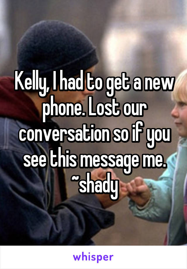 Kelly, I had to get a new phone. Lost our conversation so if you see this message me. ~shady