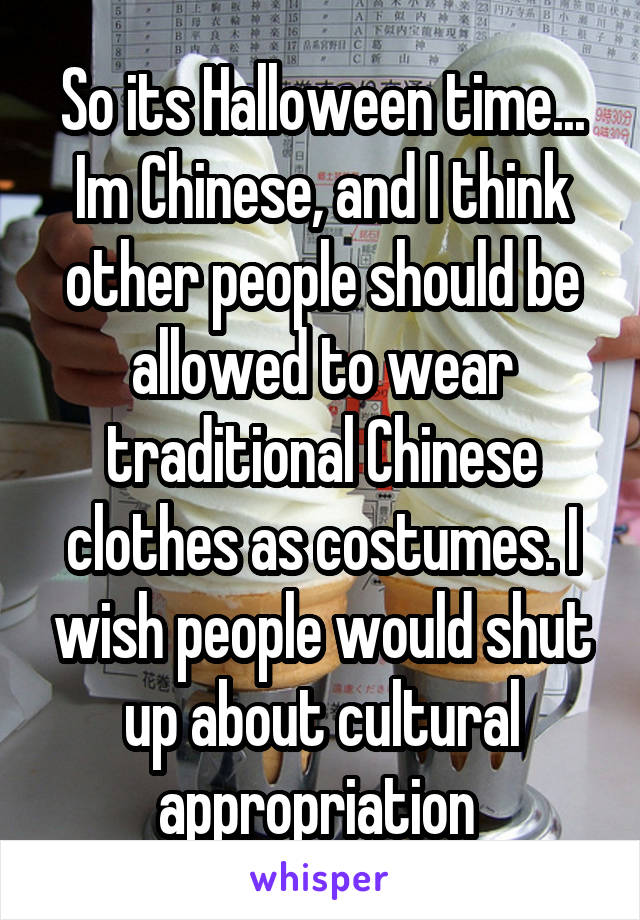 So its Halloween time... Im Chinese, and I think other people should be allowed to wear traditional Chinese clothes as costumes. I wish people would shut up about cultural appropriation