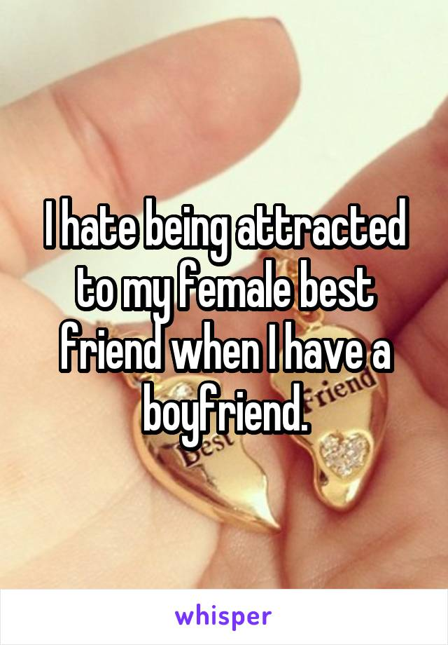 I hate being attracted to my female best friend when I have a boyfriend.