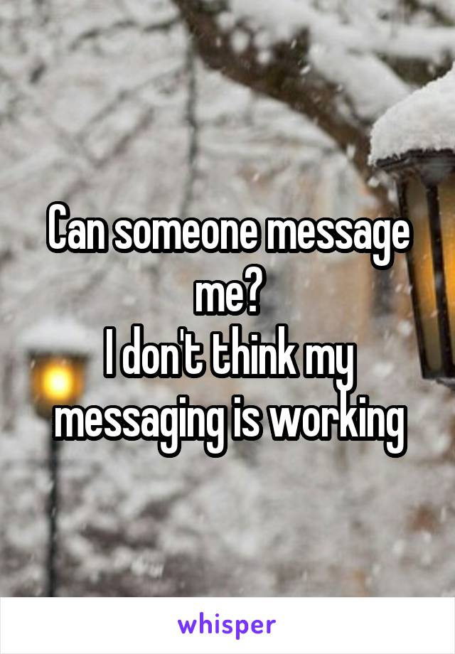Can someone message me? I don't think my messaging is working