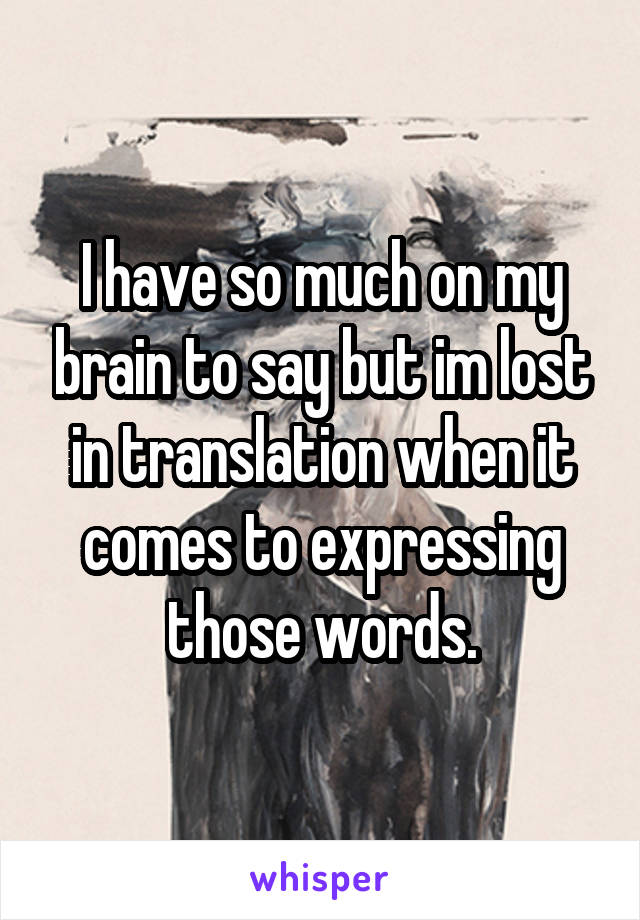 I have so much on my brain to say but im lost in translation when it comes to expressing those words.