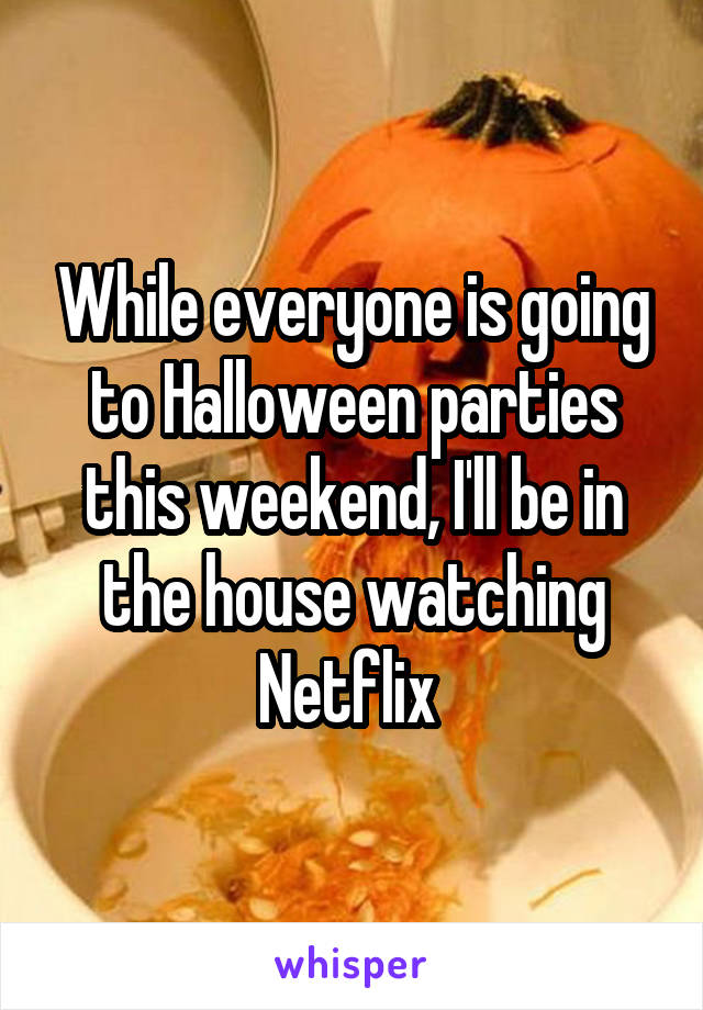 While everyone is going to Halloween parties this weekend, I'll be in the house watching Netflix
