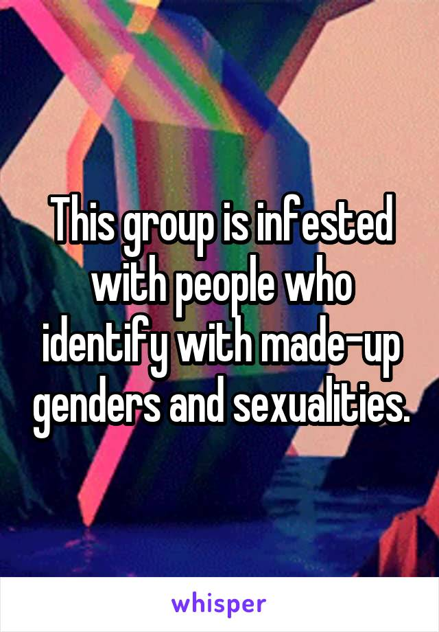 This group is infested with people who identify with made-up genders and sexualities.