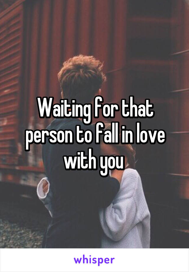 Waiting for that person to fall in love with you