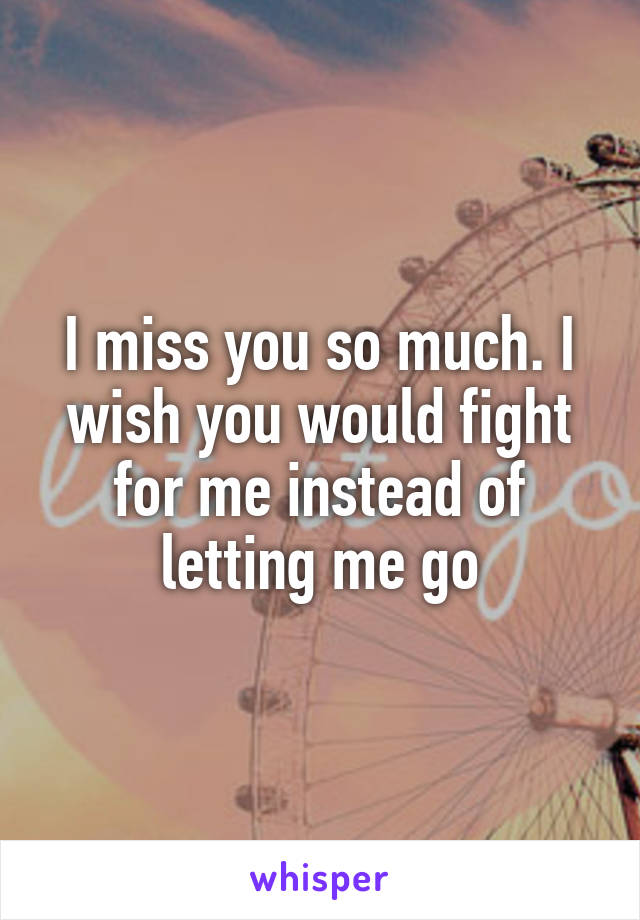 I miss you so much. I wish you would fight for me instead of letting me go