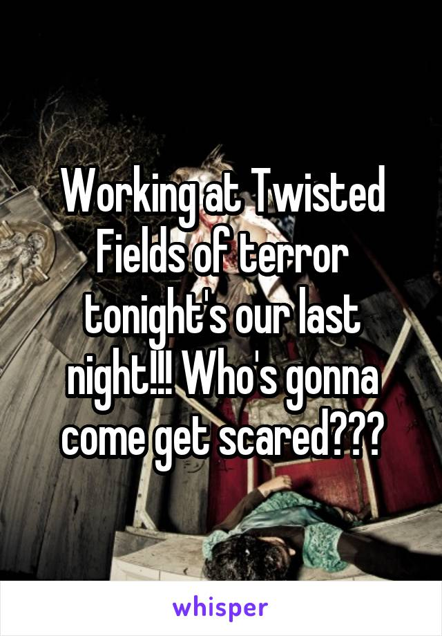 Working at Twisted Fields of terror tonight's our last night!!! Who's gonna come get scared???