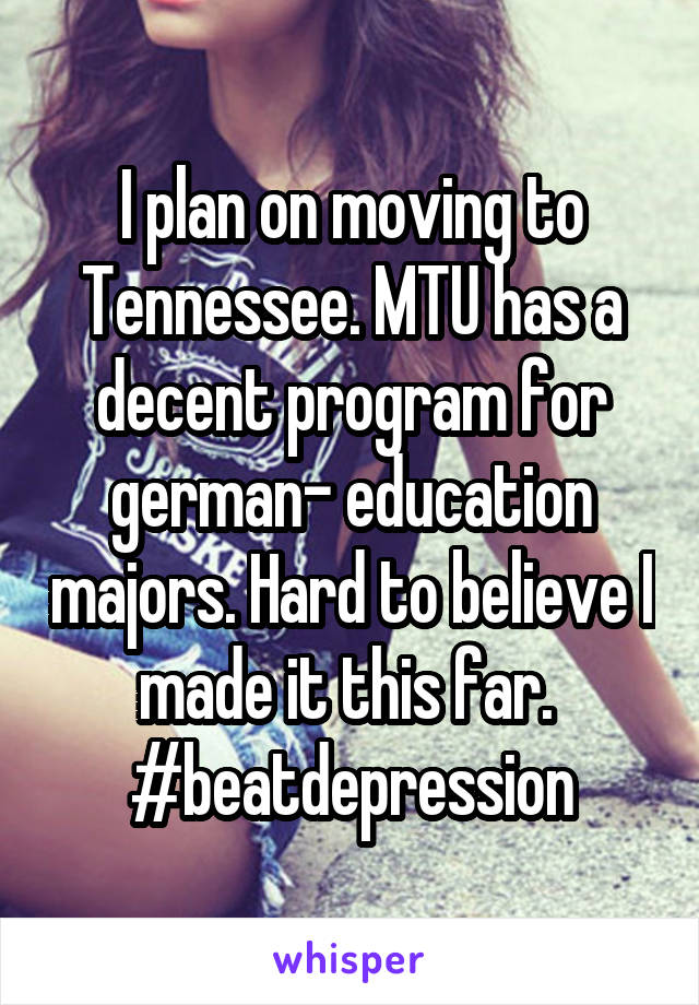 I plan on moving to Tennessee. MTU has a decent program for german- education majors. Hard to believe I made it this far.  #beatdepression