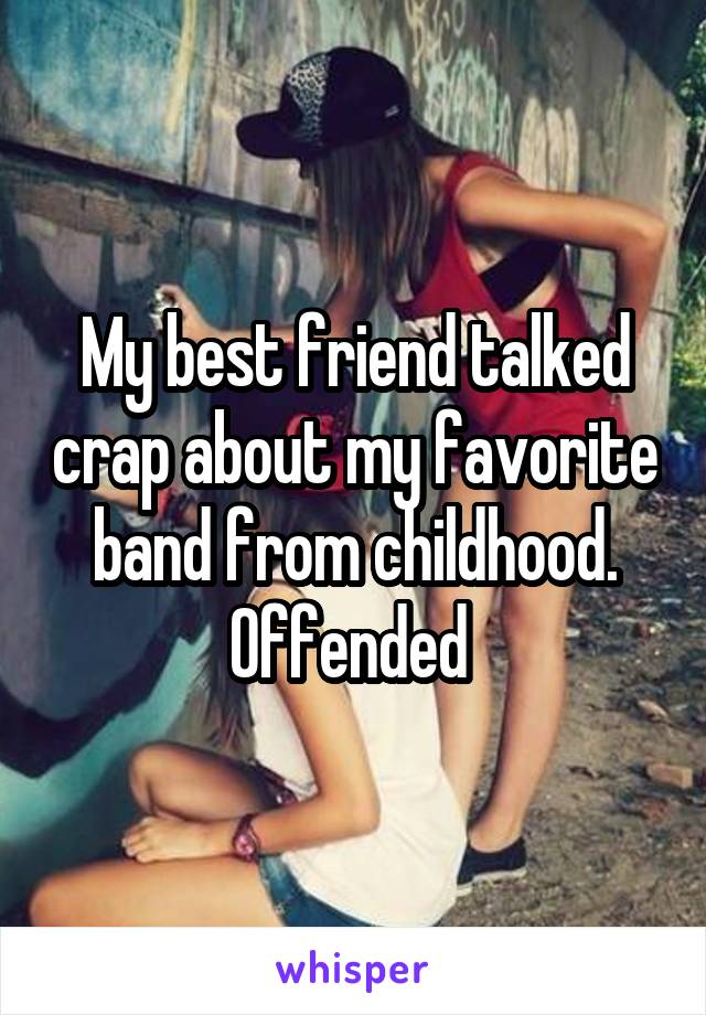 My best friend talked crap about my favorite band from childhood. Offended