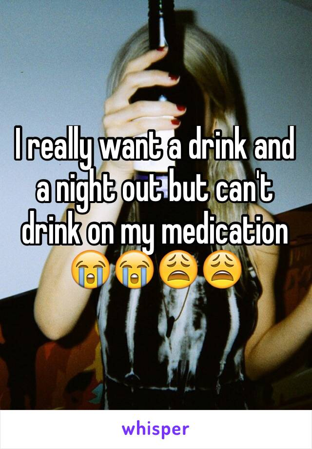 I really want a drink and a night out but can't drink on my medication 😭😭😩😩