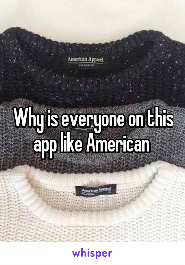 Why is everyone on this app like American
