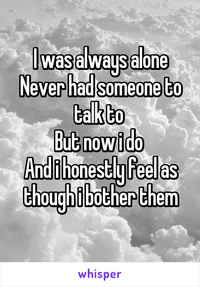 I was always alone Never had someone to talk to  But now i do  And i honestly feel as though i bother them