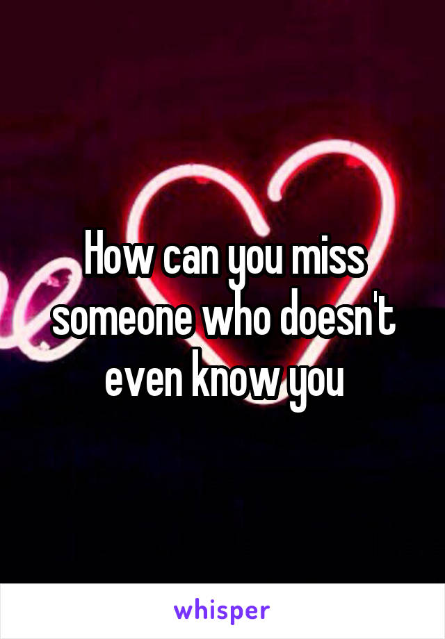 How can you miss someone who doesn't even know you