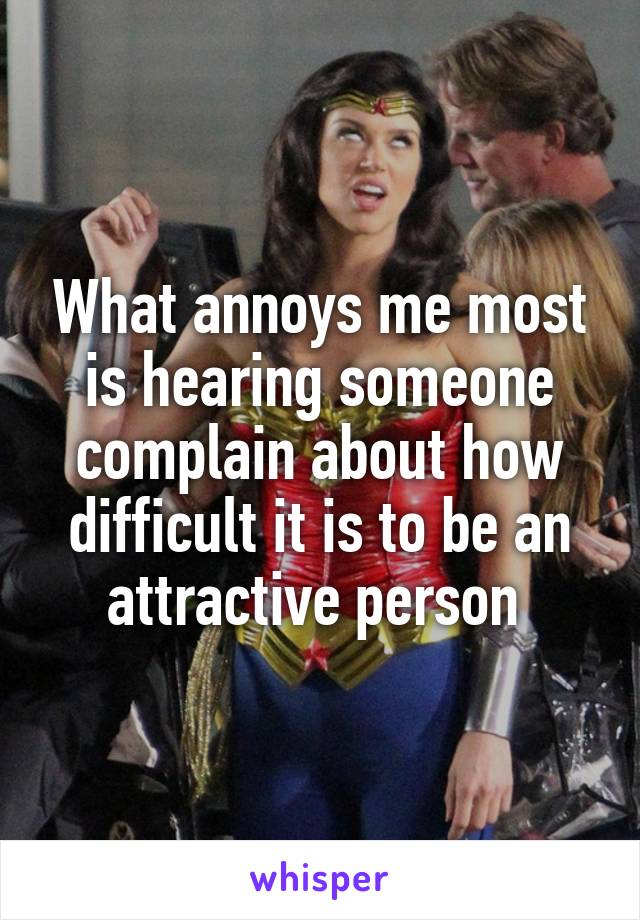 What annoys me most is hearing someone complain about how difficult it is to be an attractive person
