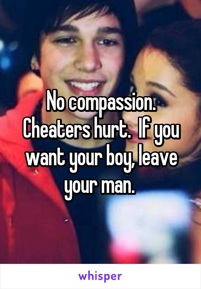 No compassion. Cheaters hurt.  If you want your boy, leave your man.
