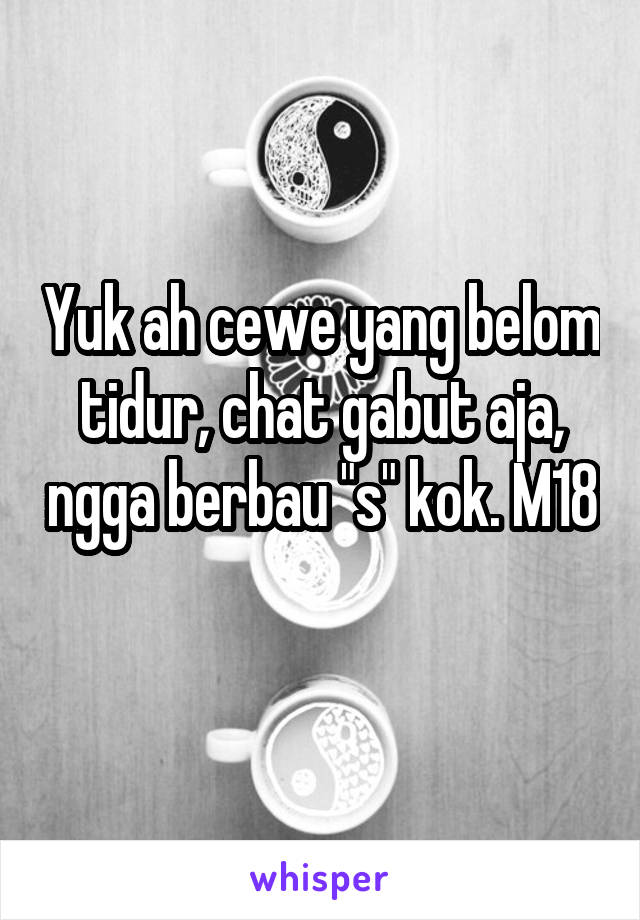 """Yuk ah cewe yang belom tidur, chat gabut aja, ngga berbau """"s"""" kok. M18"""