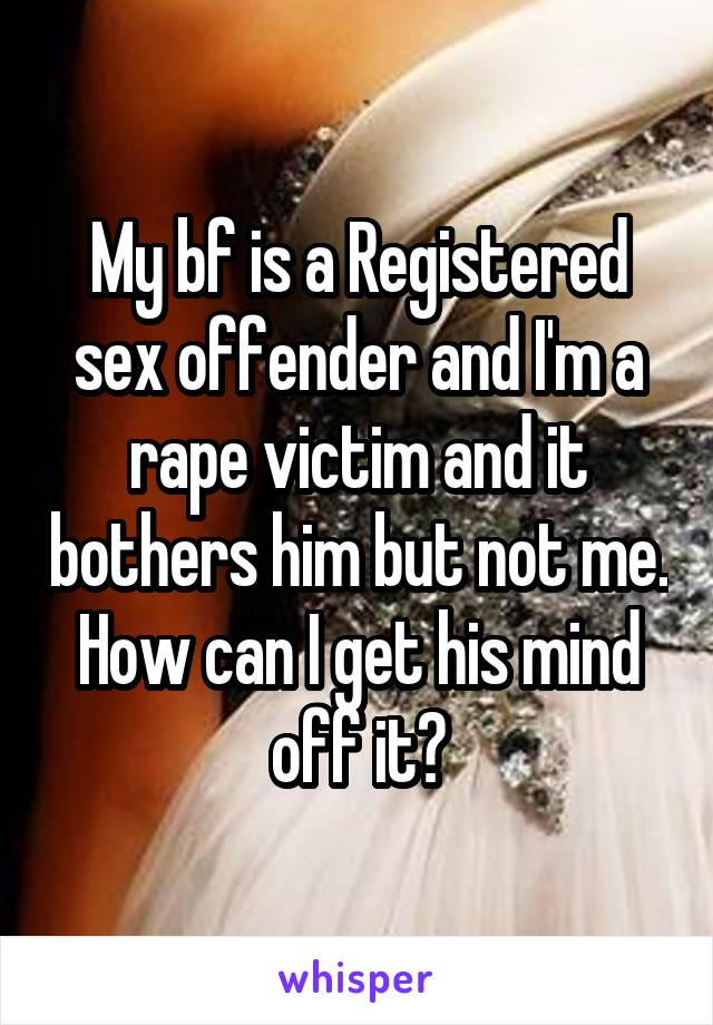 My bf is a Registered sex offender and I'm a rape victim and it bothers him but not me. How can I get his mind off it?