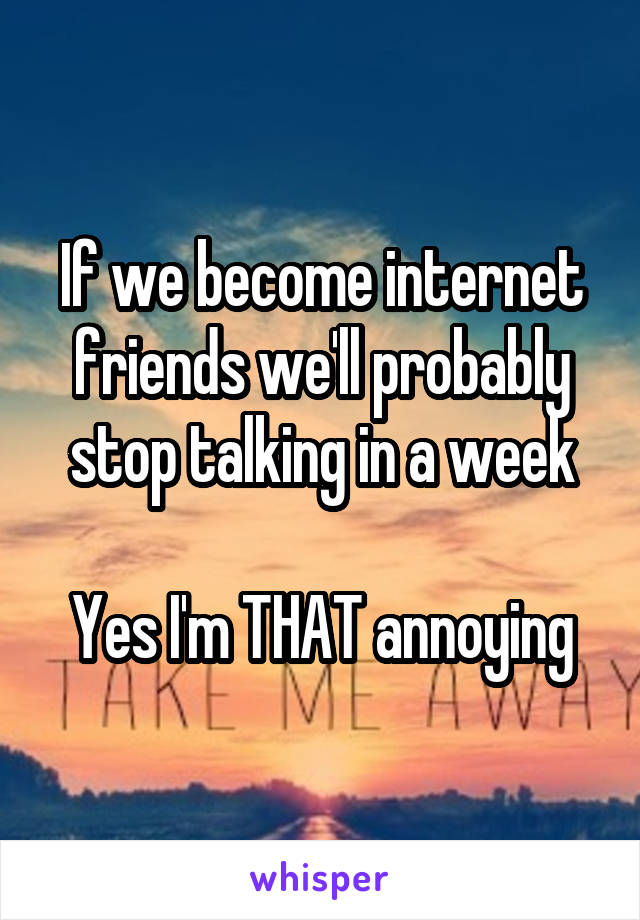 If we become internet friends we'll probably stop talking in a week  Yes I'm THAT annoying