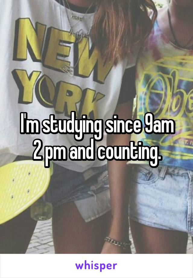 I'm studying since 9am 2 pm and counting.
