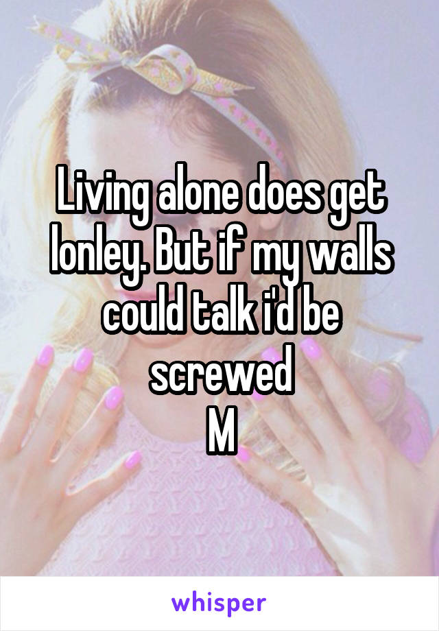 Living alone does get lonley. But if my walls could talk i'd be screwed M