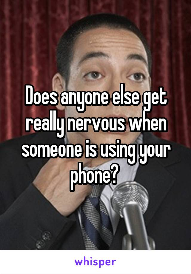 Does anyone else get really nervous when someone is using your phone?