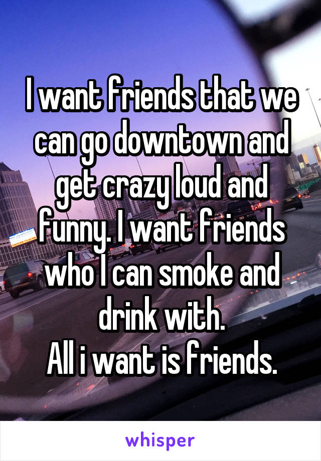 I want friends that we can go downtown and get crazy loud and funny. I want friends who I can smoke and drink with. All i want is friends.