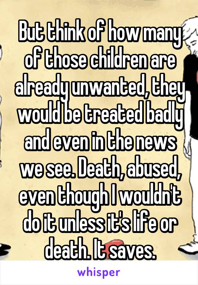 But think of how many of those children are already unwanted, they would be treated badly and even in the news we see. Death, abused, even though I wouldn't do it unless it's life or death. It saves.