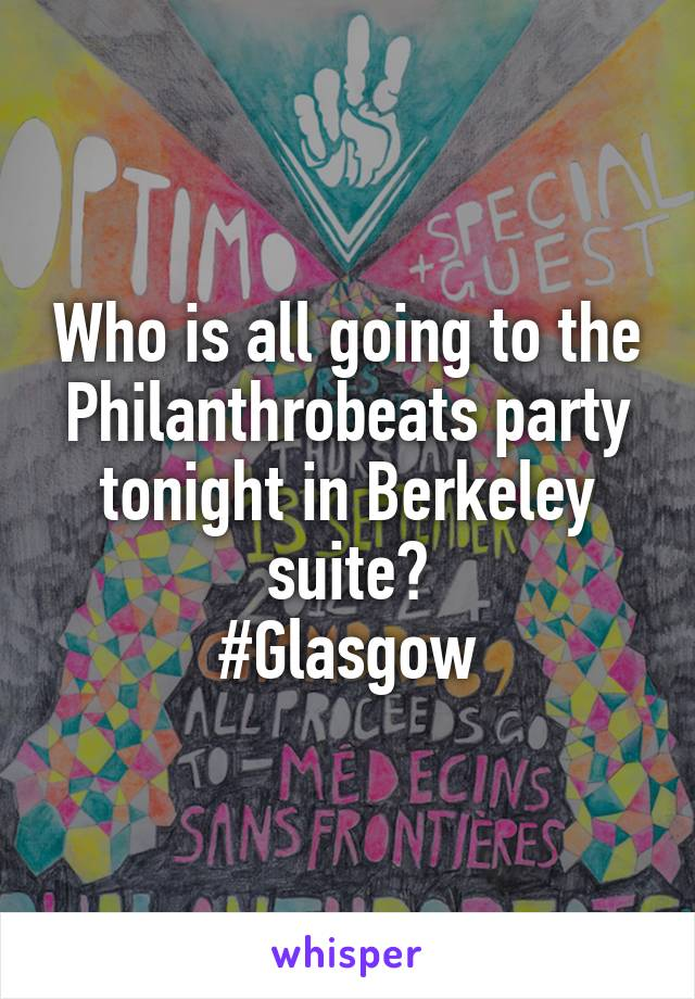 Who is all going to the Philanthrobeats party tonight in Berkeley suite? #Glasgow