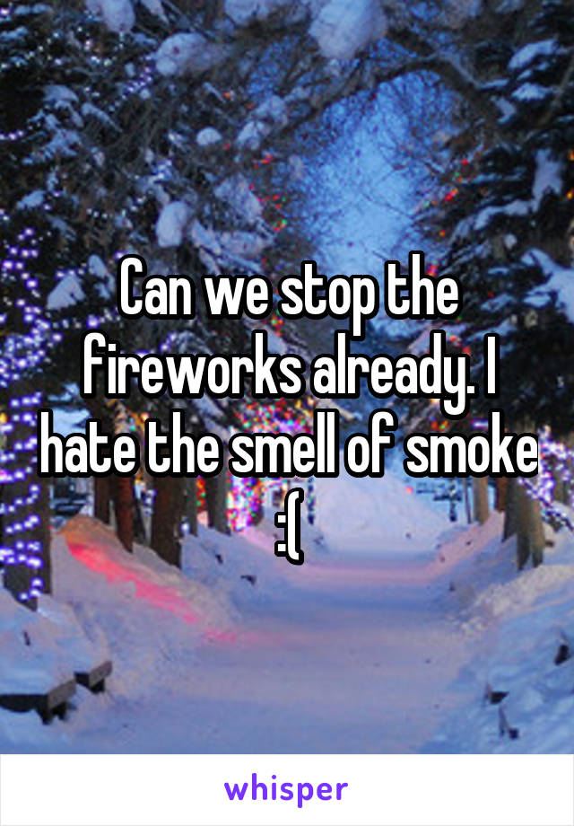 Can we stop the fireworks already. I hate the smell of smoke :(