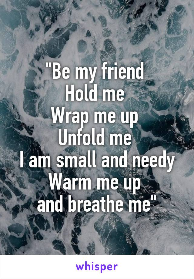 """Be my friend  Hold me  Wrap me up  Unfold me  I am small and needy Warm me up  and breathe me"""