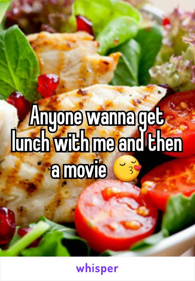 Anyone wanna get lunch with me and then a movie 😚