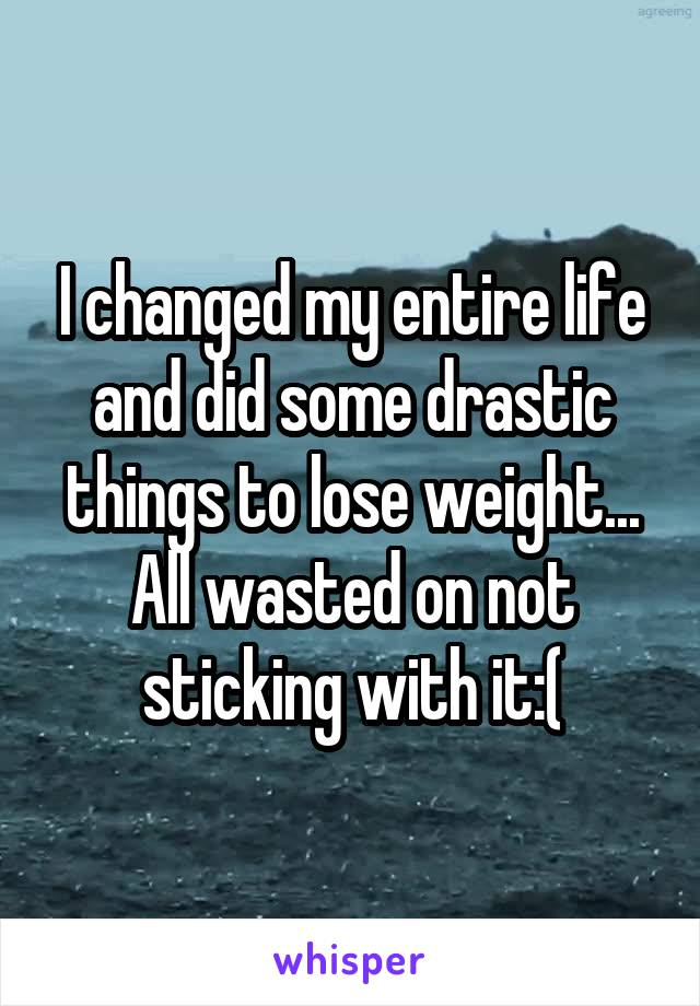 I changed my entire life and did some drastic things to lose weight... All wasted on not sticking with it:(