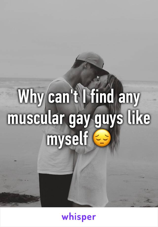 Why can't I find any muscular gay guys like myself 😔