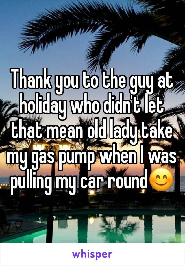 Thank you to the guy at holiday who didn't let that mean old lady take my gas pump when I was pulling my car round😊