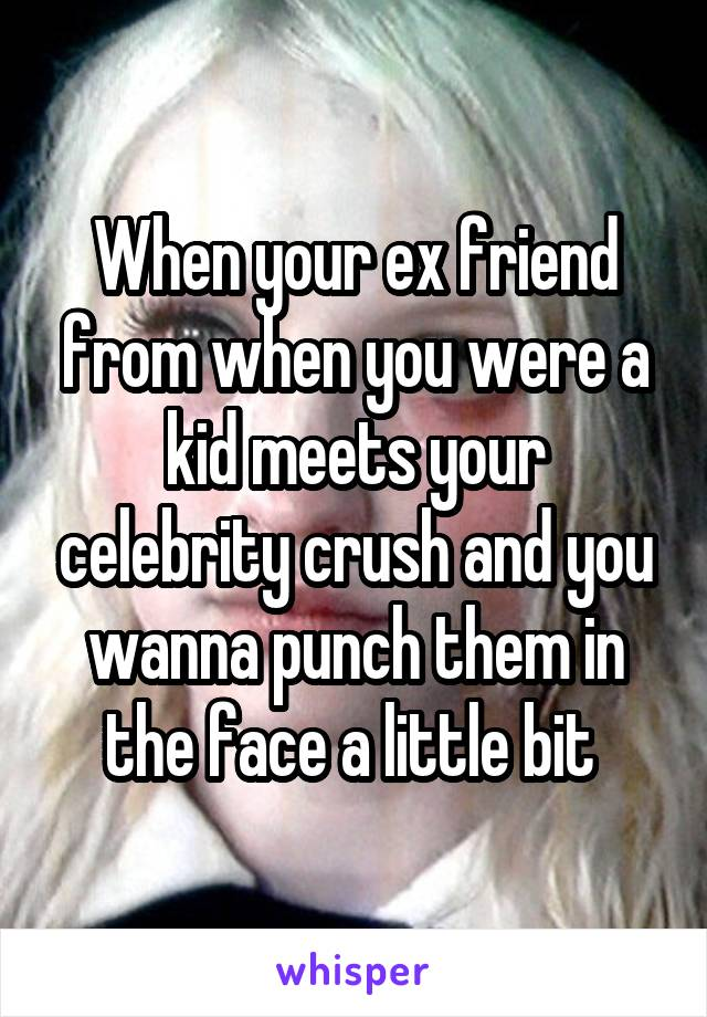 When your ex friend from when you were a kid meets your celebrity crush and you wanna punch them in the face a little bit