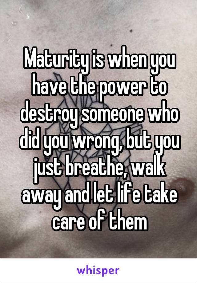 Maturity is when you have the power to destroy someone who did you wrong, but you just breathe, walk away and let life take care of them