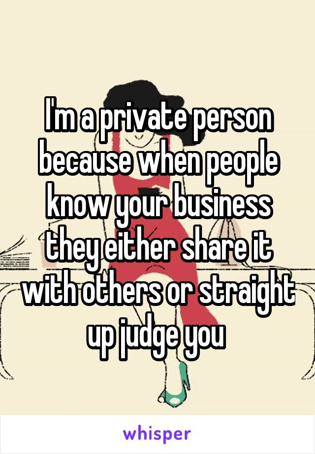 I'm a private person because when people know your business they either share it with others or straight up judge you