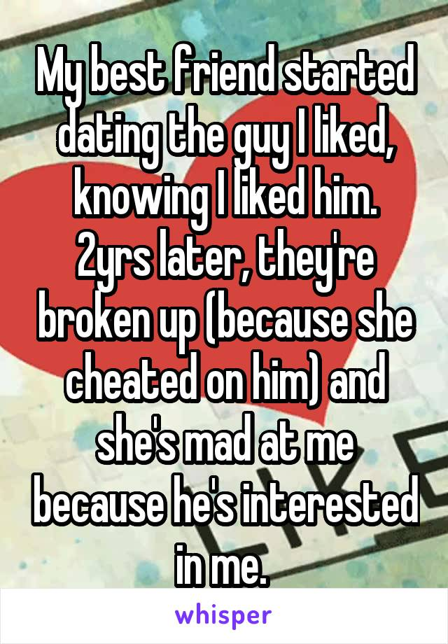 My best friend started dating the guy I liked, knowing I liked him. 2yrs later, they're broken up (because she cheated on him) and she's mad at me because he's interested in me.