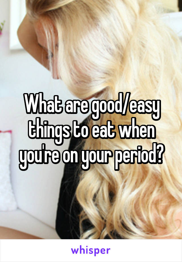 What are good/easy things to eat when you're on your period?