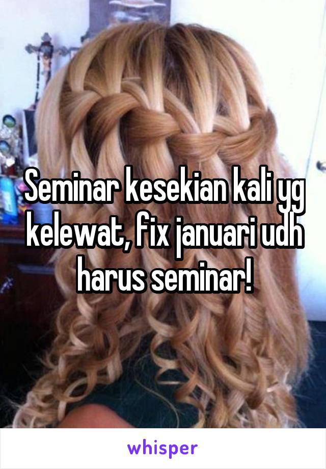 Seminar kesekian kali yg kelewat, fix januari udh harus seminar!