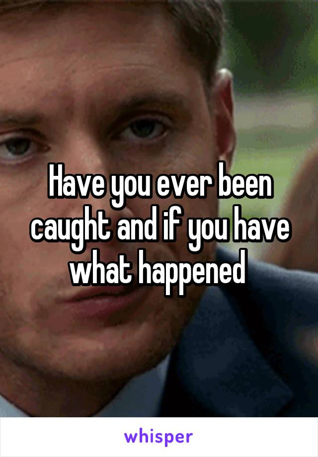 Have you ever been caught and if you have what happened