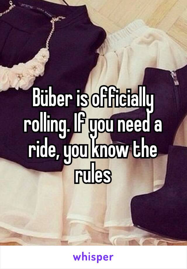 Büber is officially rolling. If you need a ride, you know the rules