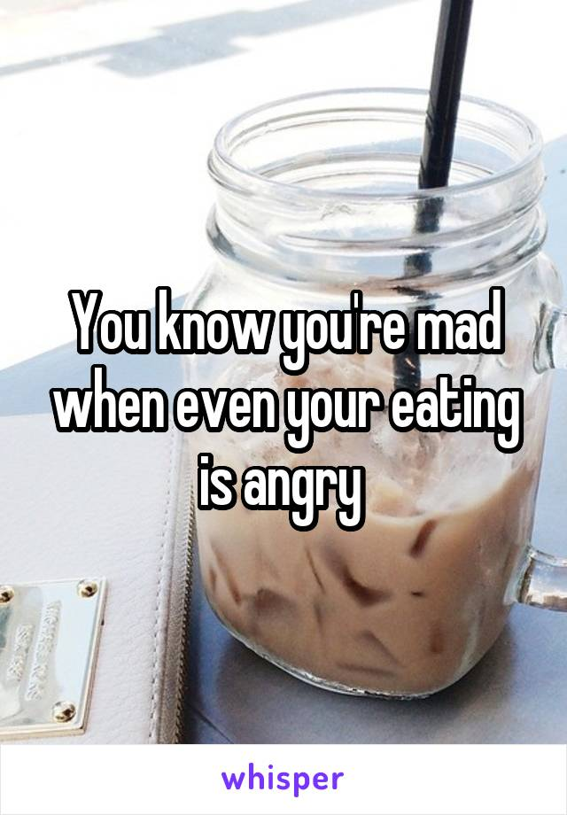 You know you're mad when even your eating is angry