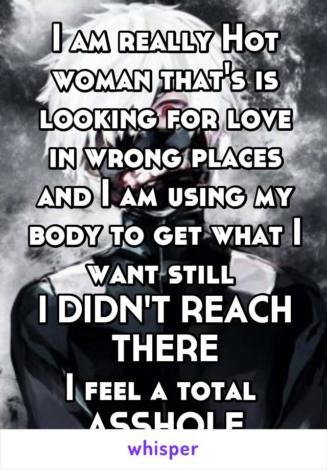 I am really Hot woman that's is looking for love in wrong places and I am using my body to get what I want still  I DIDN'T REACH THERE I feel a total  ASSHOLE
