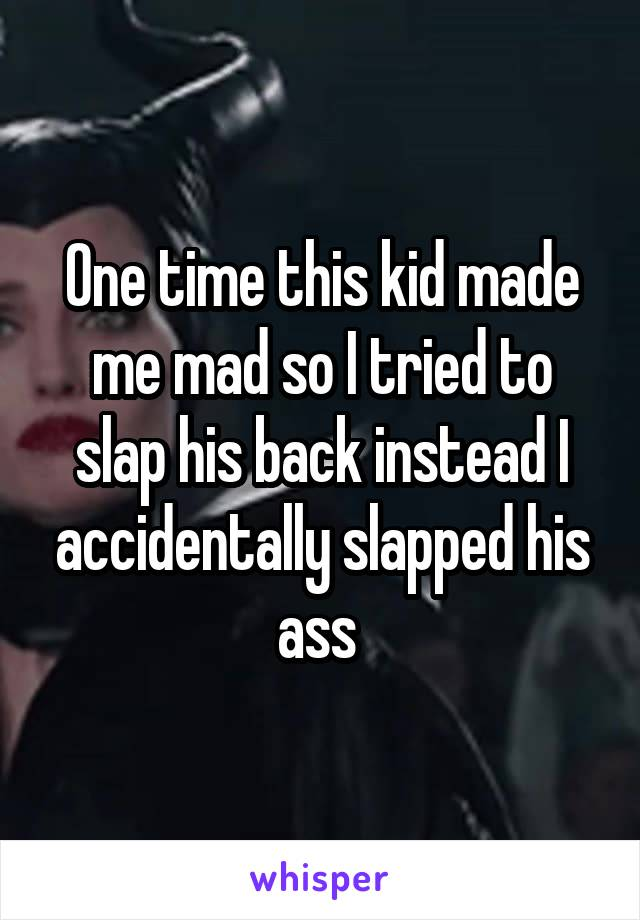 One time this kid made me mad so I tried to slap his back instead I accidentally slapped his ass