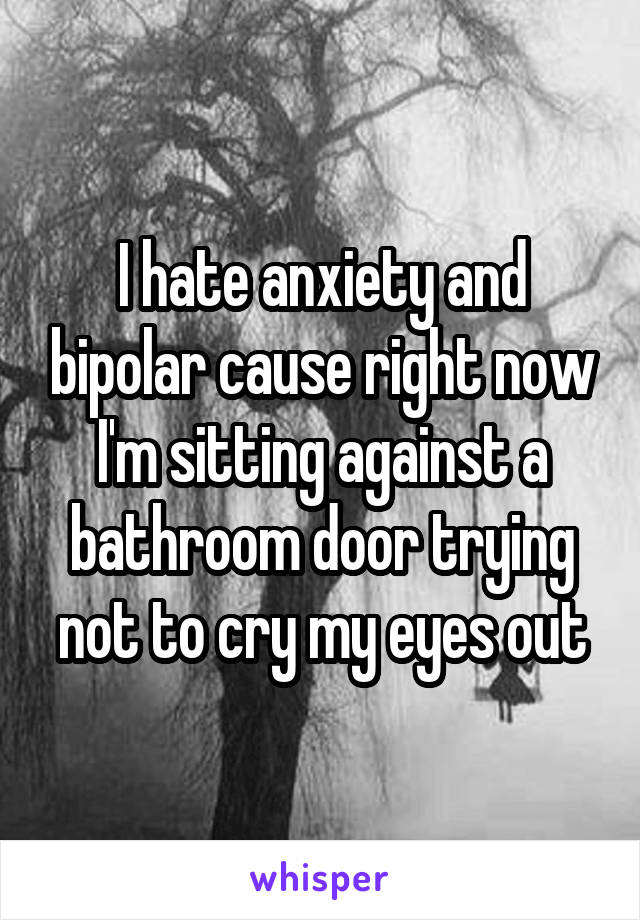 I hate anxiety and bipolar cause right now I'm sitting against a bathroom door trying not to cry my eyes out