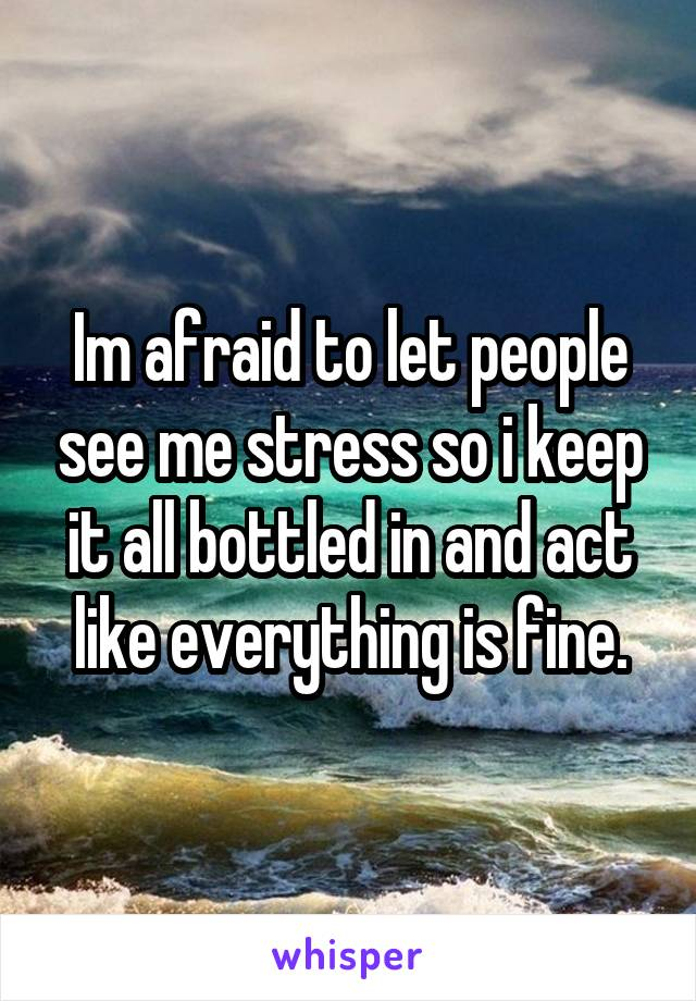 Im afraid to let people see me stress so i keep it all bottled in and act like everything is fine.
