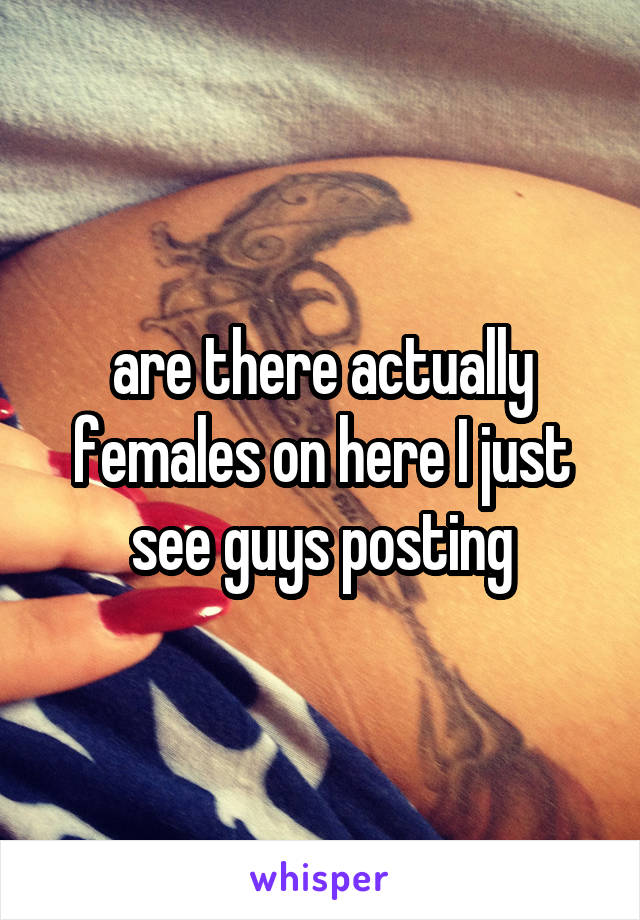 are there actually females on here I just see guys posting