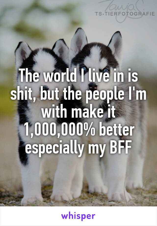 The world I live in is shit, but the people I'm with make it 1,000,000% better especially my BFF