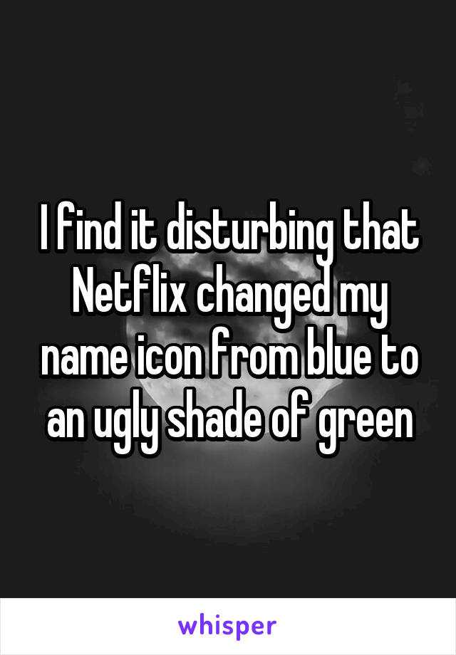 I find it disturbing that Netflix changed my name icon from blue to an ugly shade of green